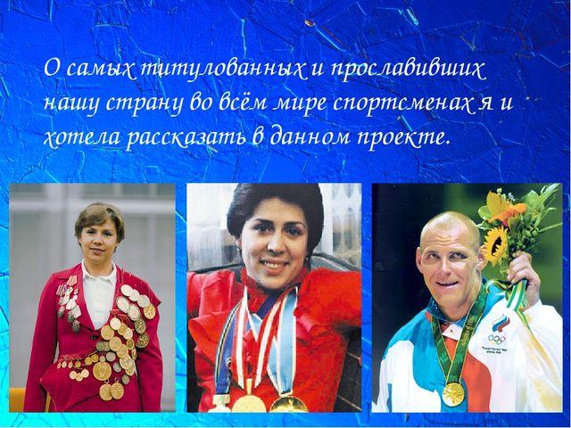 О самых титулованных и прославивших нашу страну во всём мире спортсменах я и...
