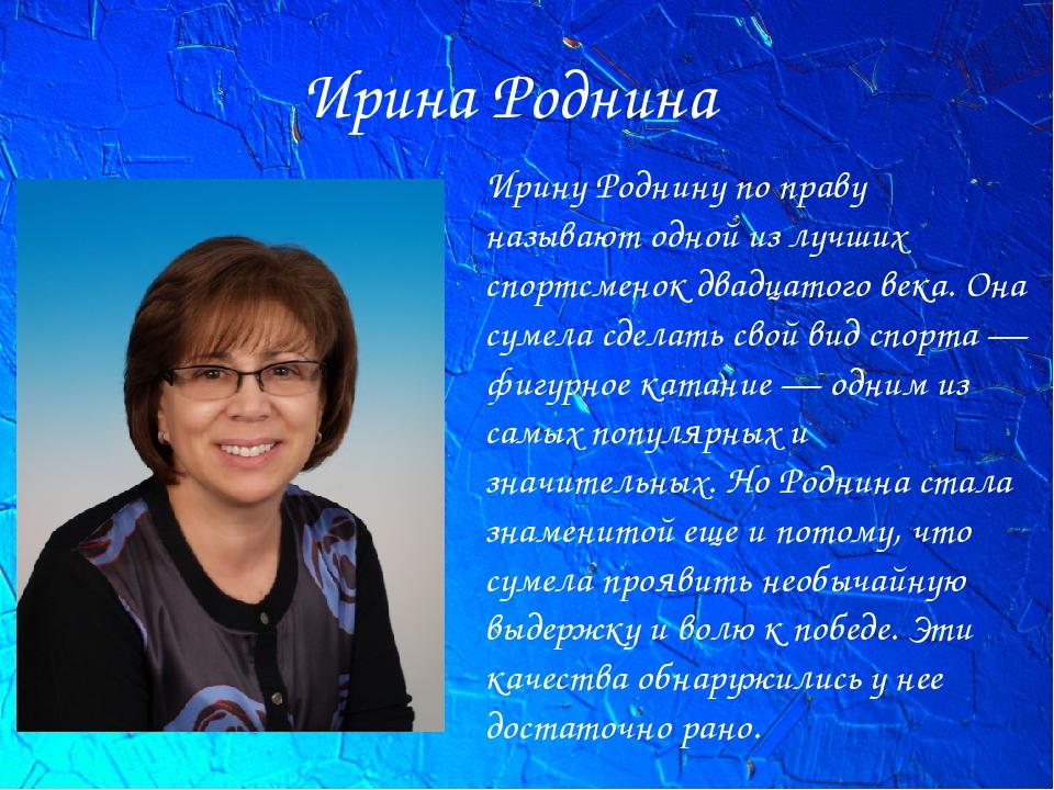 Ирина Роднина Ирину Роднину по праву называют одной из лучших спортсменок два...