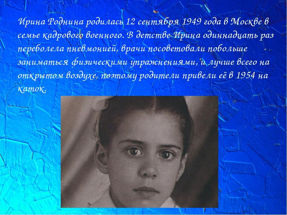 Ирина Роднина родилась 12 сентября 1949 года в Москве в семье кадрового военн...