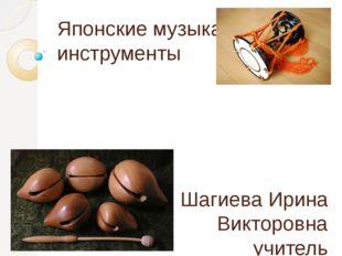 Японские музыкальные инструменты Шагиева Ирина Викторовна учитель изобразител