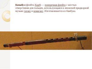 Комабуэ (флейта Корё) — поперечная флейта с шестью отверстиями для пальцев, и