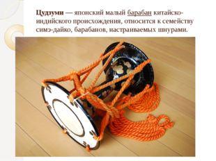 Цудзуми — японский малый барабан китайско-индийского происхождения, относится