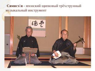 Сямисэ́н - японский щипковый трёхструнный музыкальный инструмент