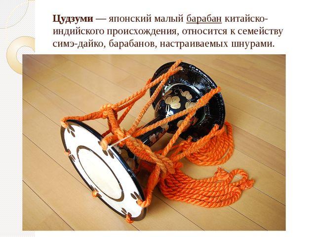 Цудзуми — японский малый барабан китайско-индийского происхождения, относится...