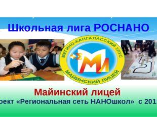 Школьная лига РОСНАНО Майинский лицей проект «Региональная сеть НАНОшкол» с 2