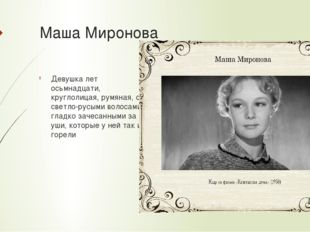 Маша Миронова Девушка лет осьмнадцати, круглолицая, румяная, с светло-русыми