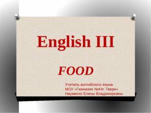 English III FOOD Учитель английского языка МОУ «Гимназии №44г. Твери» Науменк