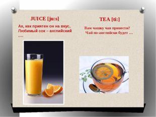 JUICE [ju:s] Вам чашку чая принести? Чай по-английски будет … TEA [ti:] Ах, к