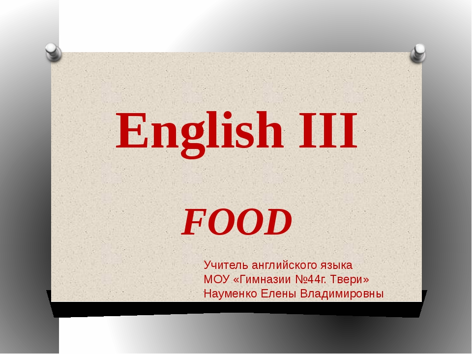 English III FOOD Учитель английского языка МОУ «Гимназии №44г. Твери» Науменк...