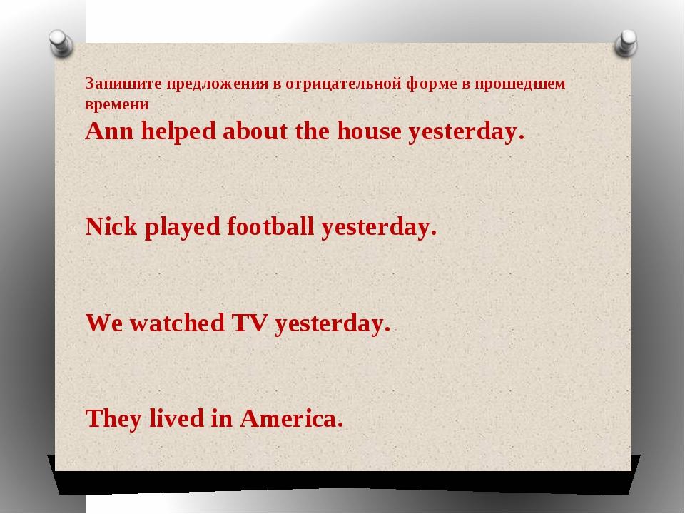 Запишите предложения в отрицательной форме в прошедшем времени Ann helped abo...