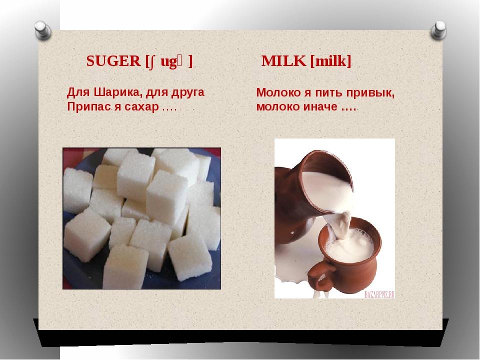 SUGER [∫ugə] MILK [milk] Молоко я пить привык, молоко иначе …. Для Шарика, дл...