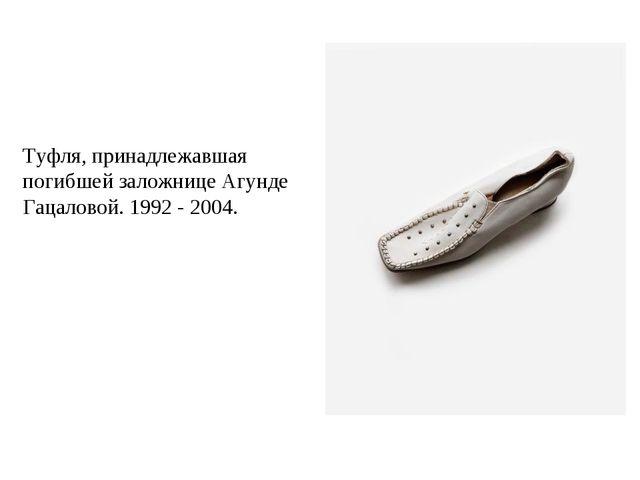 Туфля, принадлежавшая погибшей заложнице Агунде Гацаловой. 1992 - 2004.