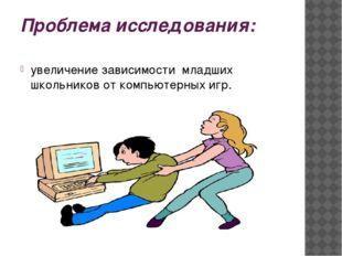 Проблема исследования: увеличение зависимости младших школьников от компьютер