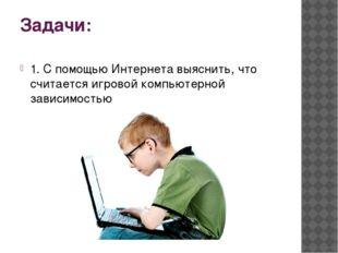 Задачи: 1. С помощью Интернета выяснить, что считается игровой компьютерной з