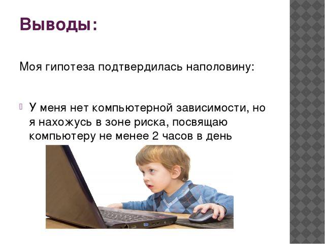 Выводы: Моя гипотеза подтвердилась наполовину: У меня нет компьютерной зависи...