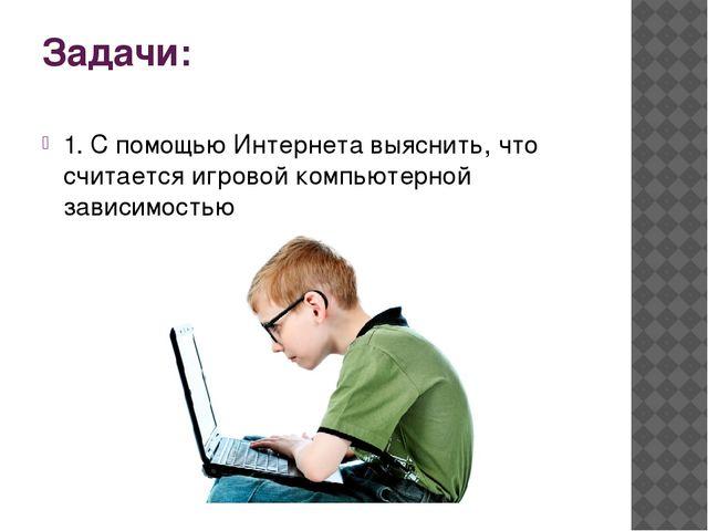 Задачи: 1. С помощью Интернета выяснить, что считается игровой компьютерной з...