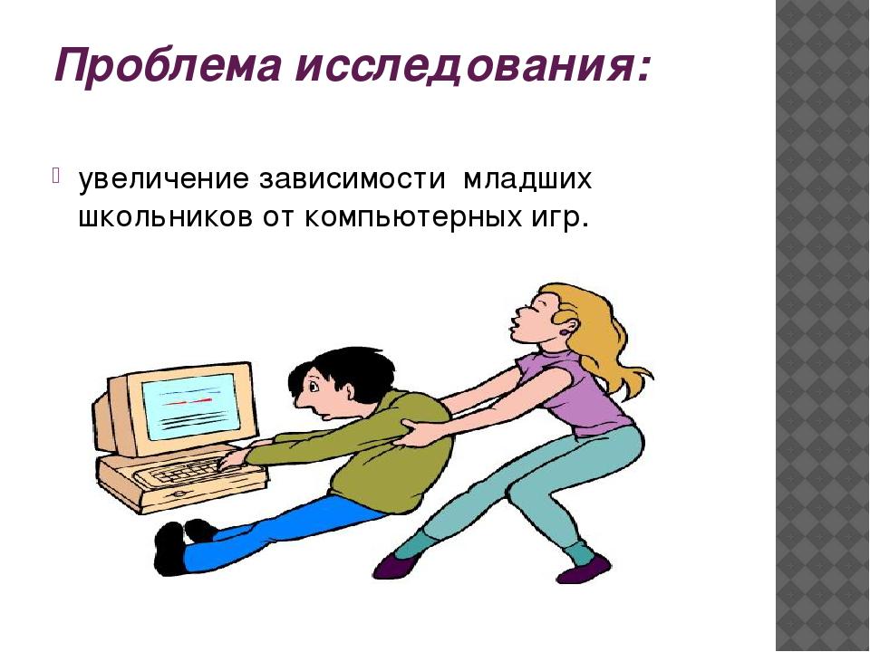 Проблема исследования: увеличение зависимости младших школьников от компьютер...