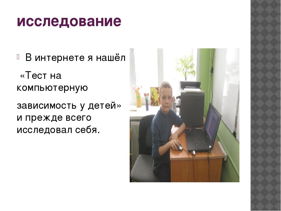исследование В интернете я нашёл «Тест на компьютерную зависимость у детей» и...