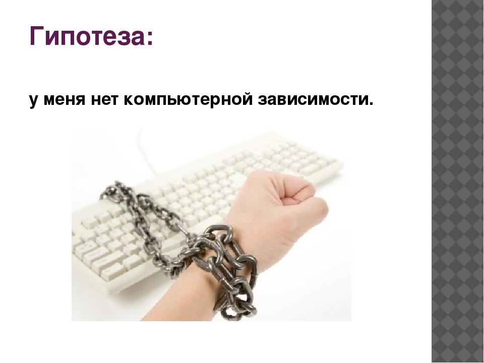 Гипотеза: у меня нет компьютерной зависимости.