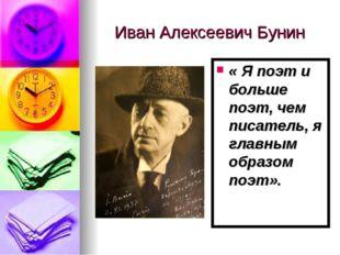 Иван Алексеевич Бунин « Я поэт и больше поэт, чем писатель, я главным образом