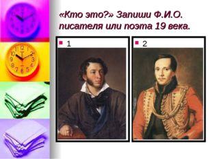«Кто это?» Запиши Ф.И.О. писателя или поэта 19 века. 1 2