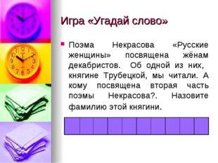Игра «Угадай слово» Поэма Некрасова «Русские женщины» посвящена жёнам декабри