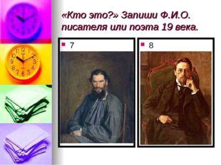 «Кто это?» Запиши Ф.И.О. писателя или поэта 19 века. 7 8
