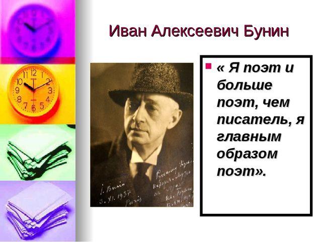 Иван Алексеевич Бунин « Я поэт и больше поэт, чем писатель, я главным образом...