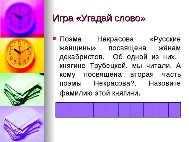 Игра «Угадай слово» Поэма Некрасова «Русские женщины» посвящена жёнам декабри...