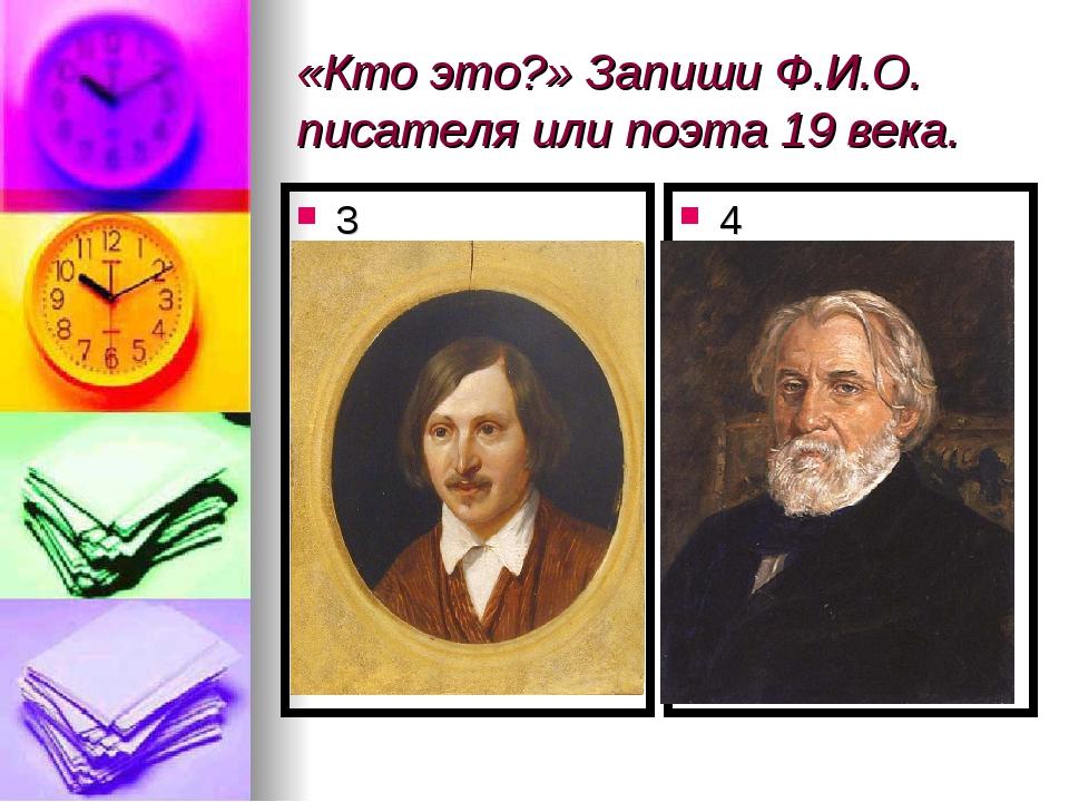 «Кто это?» Запиши Ф.И.О. писателя или поэта 19 века. 3 4