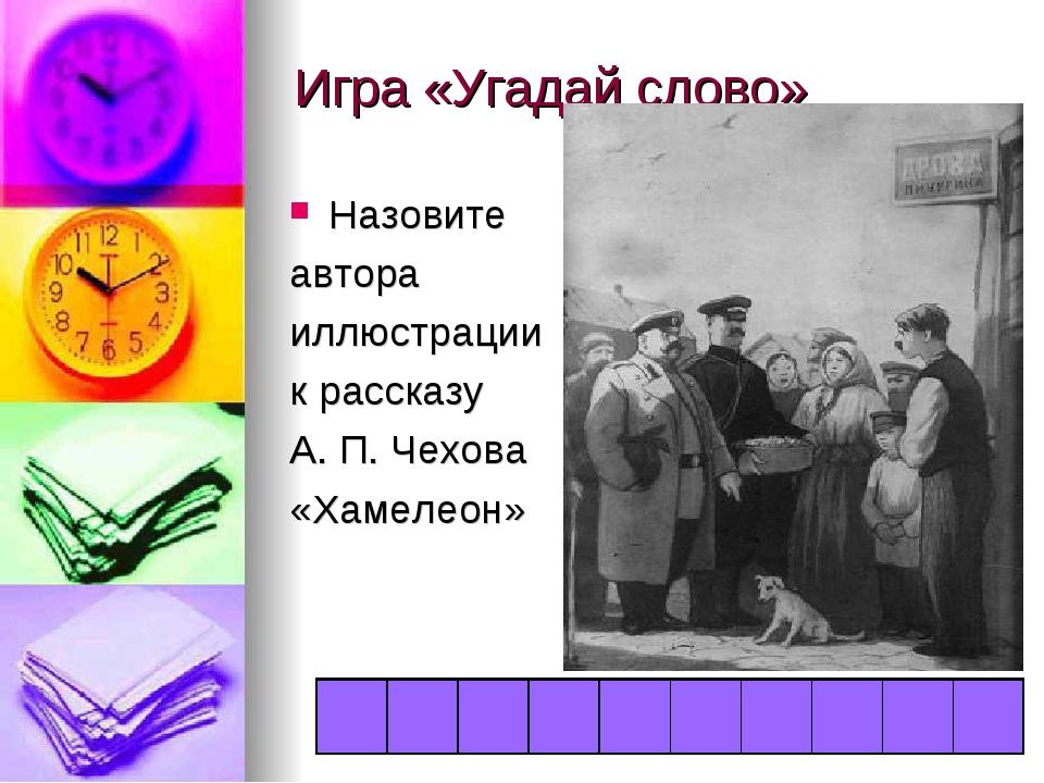 Игра «Угадай слово» Назовите автора иллюстрации к рассказу А. П. Чехова «Хаме...