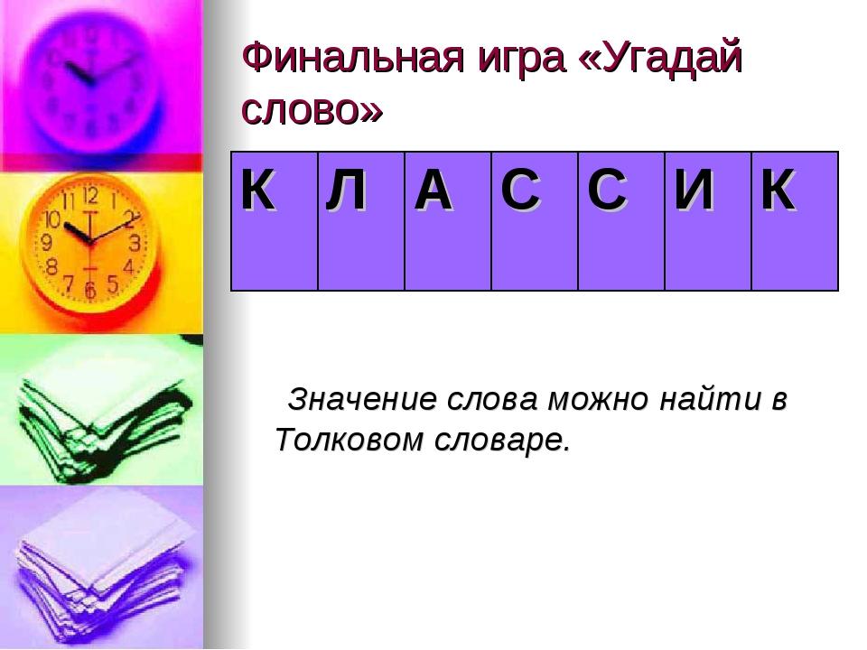 Финальная игра «Угадай слово» Значение слова можно найти в Толковом словаре....