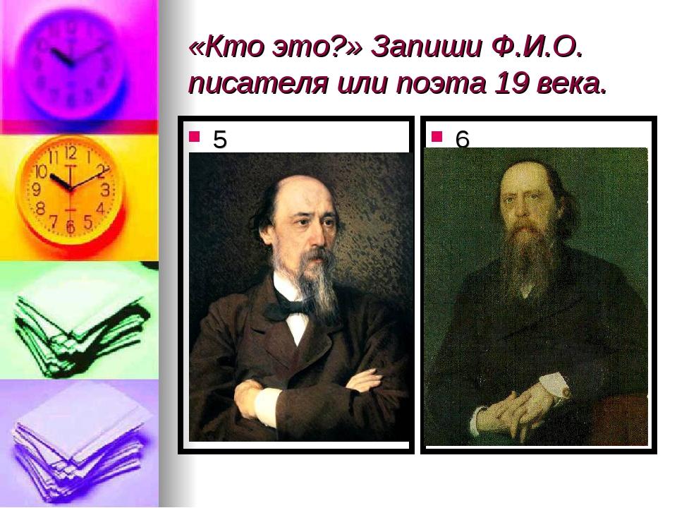 «Кто это?» Запиши Ф.И.О. писателя или поэта 19 века. 5 6
