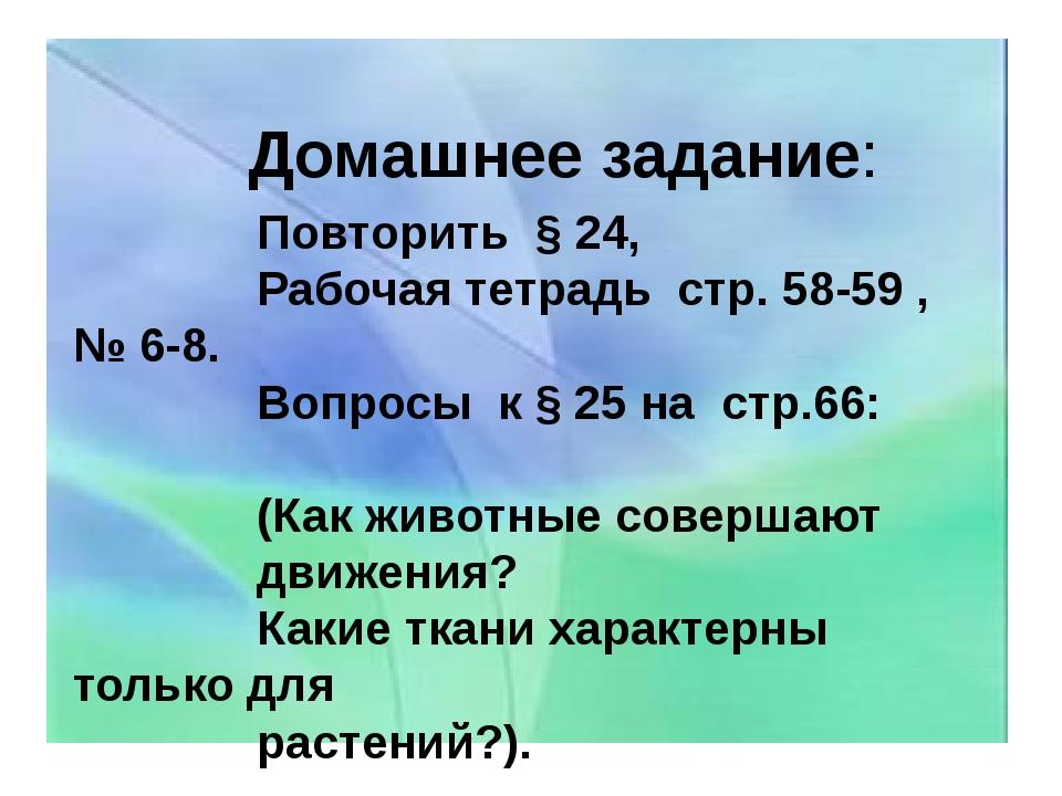 Домашнее задание: Повторить § 24, Рабочая тетрадь стр. 58-59 , № 6-8. Вопрос...