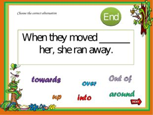 When they moved ______ her, she ran away. Choose the correct alternative 10 9