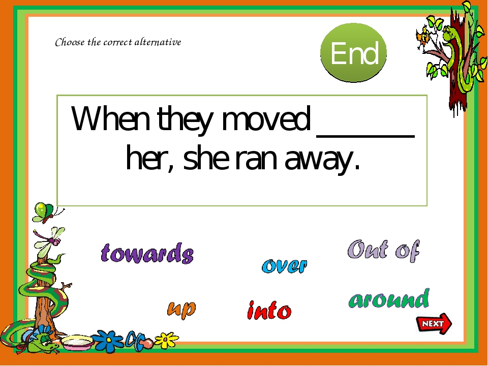 When they moved ______ her, she ran away. Choose the correct alternative 10 9...