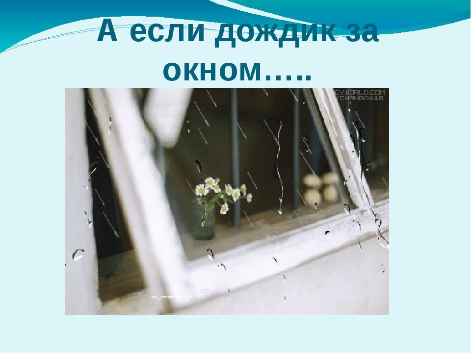 А если дождик за окном…..