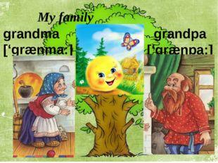 grandpa ['grænpa:] grandma ['grænma:] My family