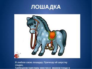 ЛОШАДКА Я люблю свою лошадку. Причешу ей шерстку гладко, Гребешком приглажу х