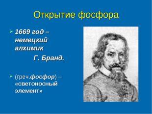 Открытие фосфора 1669 год – немецкий алхимик Г. Бранд. (греч.фосфор) – «свето