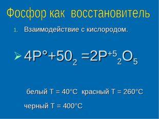 Взаимодействие с кислородом. 4Р°+502 =2Р+52O5 белый Т = 40°С красный Т = 260