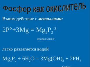 Взаимодействие с металлами: 2P°+3Mg = Mg3P2-3 фосфид магния легко разлагается
