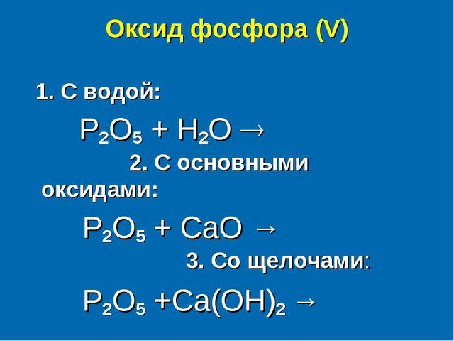 Оксид фосфора (V) 1. С водой:  P2O5 + H2O  2. С основными оксидами:  P2O5...