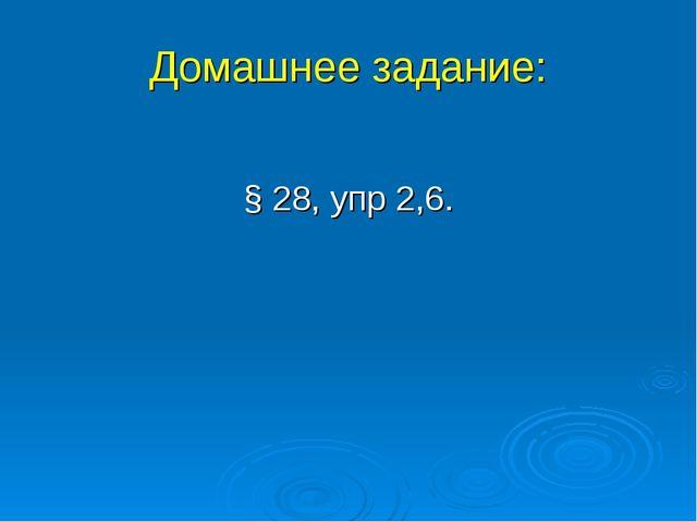 Домашнее задание: § 28, упр 2,6.