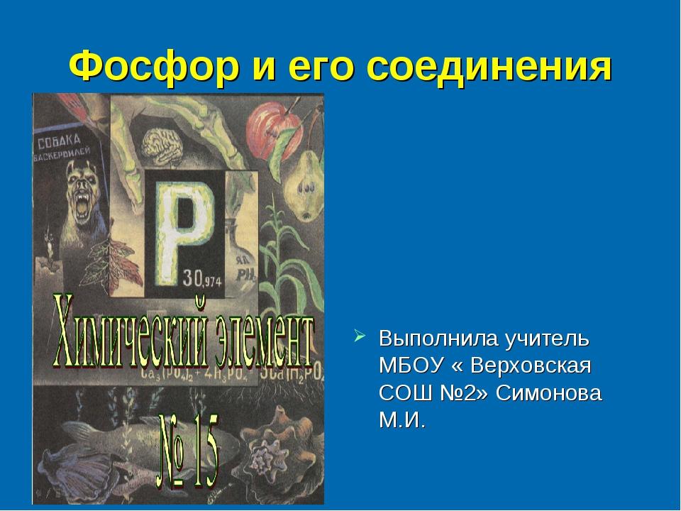 Фосфор и его соединения Выполнила учитель МБОУ « Верховская СОШ №2» Симонова...
