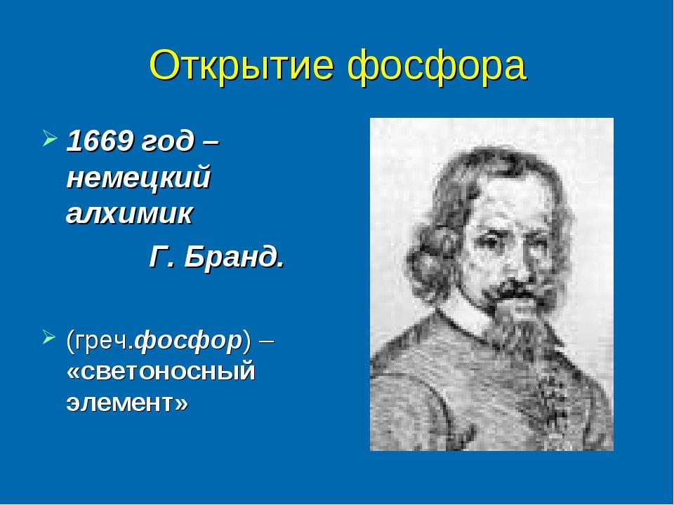 Открытие фосфора 1669 год – немецкий алхимик Г. Бранд. (греч.фосфор) – «свето...