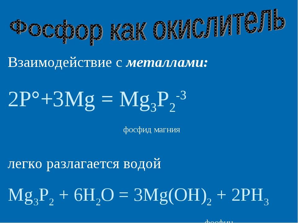 Взаимодействие с металлами: 2P°+3Mg = Mg3P2-3 фосфид магния легко разлагается...