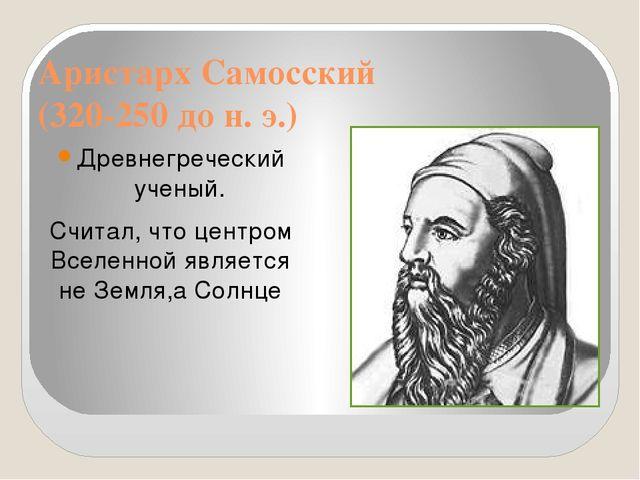 Аристарх Самосский (320-250 до н. э.) Древнегреческий ученый. Считал, что цен...