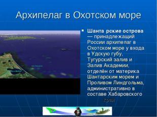 Архипелаг в Охотском море Шанта́рские острова — принадлежащий России архипела