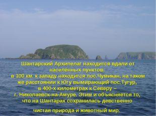 Шантарский Архипелаг находится вдали от населённых пунктов: в 100 км. к запад